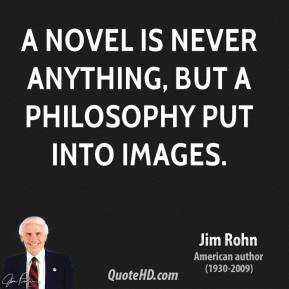 A novel is never anything, but a philosophy put into images.