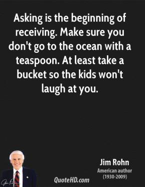 Asking is the beginning of receiving. Make sure you don't go to the ocean with a teaspoon. At least take a bucket so the kids won't laugh at you.