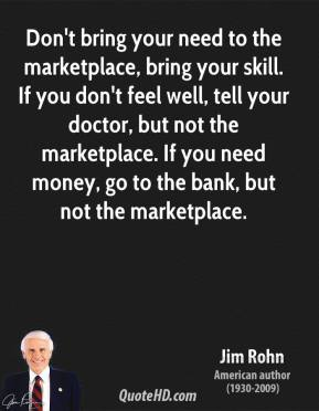 Jim Rohn - Don't bring your need to the marketplace, bring your skill. If you don't feel well, tell your doctor, but not the marketplace. If you need money, go to the bank, but not the marketplace.