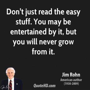 Jim Rohn - Don't just read the easy stuff. You may be entertained by it, but you will never grow from it.