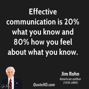 Jim Rohn - Effective communication is 20% what you know and 80% how you feel about what you know.