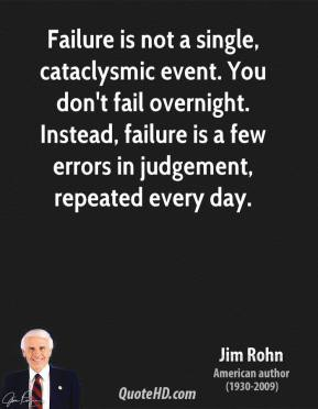 Failure is not a single, cataclysmic event. You don't fail overnight. Instead, failure is a few errors in judgement, repeated every day.