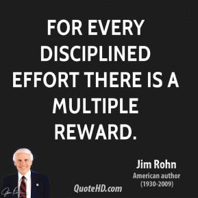 For every disciplined effort there is a multiple reward.