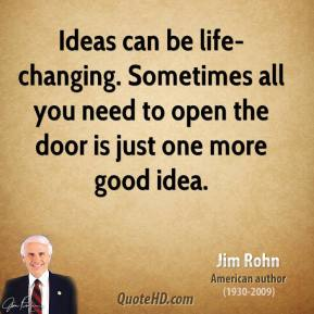 Jim Rohn - Ideas can be life-changing. Sometimes all you need to open the door is just one more good idea.