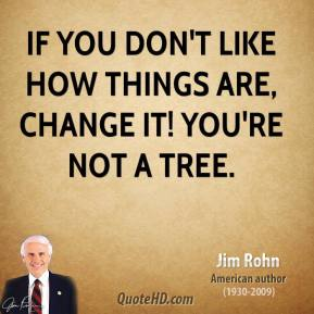 Jim Rohn - If you don't like how things are, change it! You're not a tree.