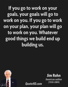 If you go to work on your goals, your goals will go to work on you. If you go to work on your plan, your plan will go to work on you. Whatever good things we build end up building us.