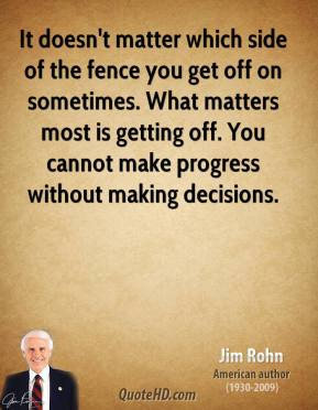 Jim Rohn - It doesn't matter which side of the fence you get off on sometimes. What matters most is getting off. You cannot make progress without making decisions.