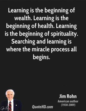 Learning is the beginning of wealth. Learning is the beginning of health. Learning is the beginning of spirituality. Searching and learning is where the miracle process all begins.