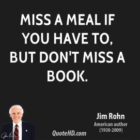 Jim Rohn - Miss a meal if you have to, but don't miss a book.