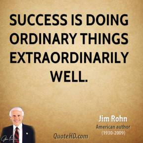 Jim Rohn - Success is doing ordinary things extraordinarily well.
