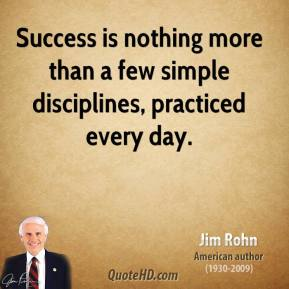 Jim Rohn - Success is nothing more than a few simple disciplines, practiced every day.