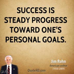 Jim Rohn - Success is steady progress toward one's personal goals.
