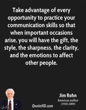 Take advantage of every opportunity to practice your communication skills so that when important occasions arise, you will have the gift, the style, the sharpness, the clarity, and the emotions to affect other people.