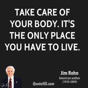 Jim Rohn - Take care of your body. It's the only place you have to live.