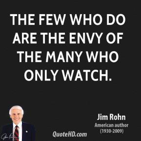The few who do are the envy of the many who only watch.