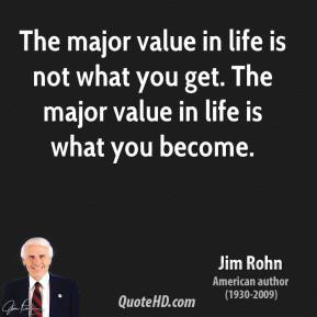 The major value in life is not what you get. The major value in life is what you become.
