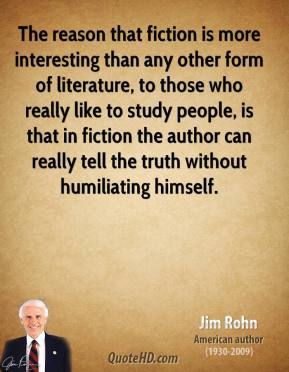 The reason that fiction is more interesting than any other form of literature, to those who really like to study people, is that in fiction the author can really tell the truth without humiliating himself.
