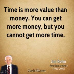 Jim Rohn - Time is more value than money. You can get more money, but you cannot get more time.