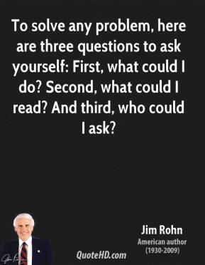 Jim Rohn - To solve any problem, here are three questions to ask yourself: First, what could I do? Second, what could I read? And third, who could I ask?