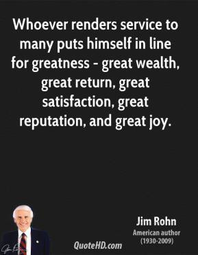 Whoever renders service to many puts himself in line for greatness - great wealth, great return, great satisfaction, great reputation, and great joy.