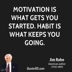 Jim Rohn  - Motivation is what gets you started. Habit is what keeps you going.