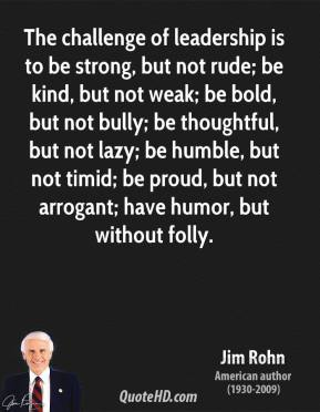 Jim Rohn  - The challenge of leadership is to be strong, but not rude; be kind, but not weak; be bold, but not bully; be thoughtful, but not lazy; be humble, but not timid; be proud, but not arrogant; have humor, but without folly.