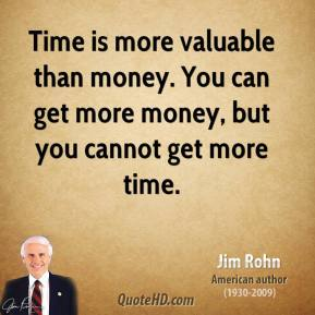Jim Rohn  - Time is more valuable than money. You can get more money, but you cannot get more time.
