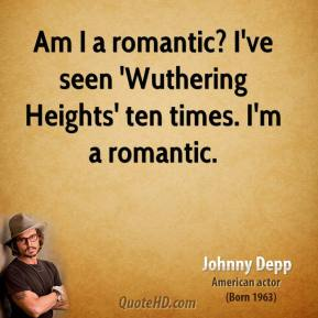 Johnny Depp - Am I a romantic? I've seen 'Wuthering Heights' ten times. I'm a romantic.
