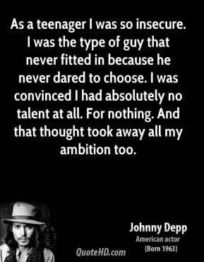 Johnny Depp - As a teenager I was so insecure. I was the type of guy that never fitted in because he never dared to choose. I was convinced I had absolutely no talent at all. For nothing. And that thought took away all my ambition too.