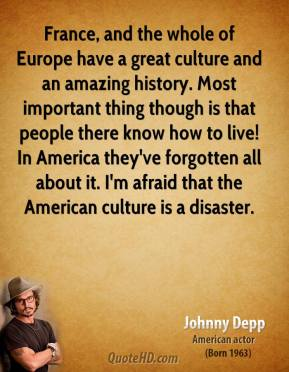 France, and the whole of Europe have a great culture and an amazing history. Most important thing though is that people there know how to live! In America they've forgotten all about it. I'm afraid that the American culture is a disaster.