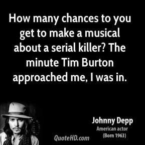 Johnny Depp - How many chances to you get to make a musical about a serial killer? The minute Tim Burton approached me, I was in.