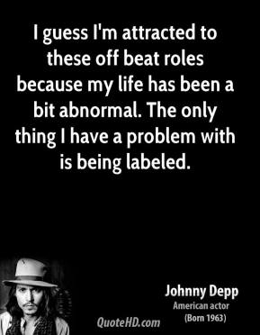 Johnny Depp - I guess I'm attracted to these off beat roles because my life has been a bit abnormal. The only thing I have a problem with is being labeled.