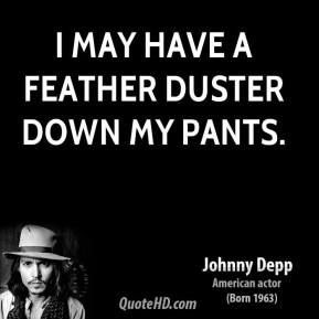 Johnny Depp - I may have a feather duster down my pants.