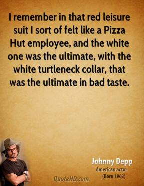 Johnny Depp - I remember in that red leisure suit I sort of felt like a Pizza Hut employee, and the white one was the ultimate, with the white turtleneck collar, that was the ultimate in bad taste.