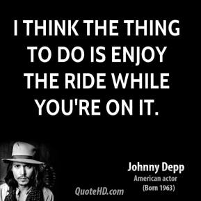 Johnny Depp - I think the thing to do is enjoy the ride while you're on it.