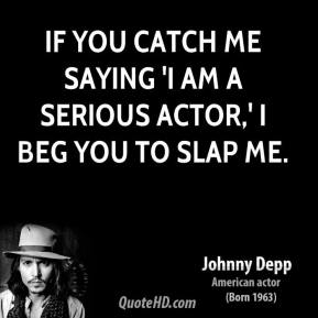 Johnny Depp - If you catch me saying 'I am a serious actor,' I beg you to slap me.