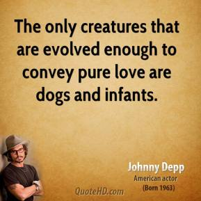 Johnny Depp - The only creatures that are evolved enough to convey pure love are dogs and infants.