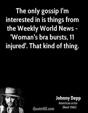 Johnny Depp - The only gossip I'm interested in is things from the Weekly World News - 'Woman's bra bursts, 11 injured'. That kind of thing.