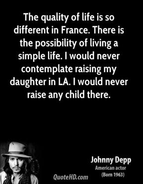 Johnny Depp - The quality of life is so different in France. There is the possibility of living a simple life. I would never contemplate raising my daughter in LA. I would never raise any child there.