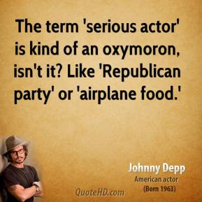 Johnny Depp - The term 'serious actor' is kind of an oxymoron, isn't it? Like 'Republican party' or 'airplane food.'