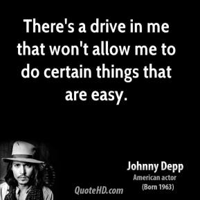 Johnny Depp - There's a drive in me that won't allow me to do certain things that are easy.