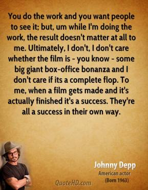 Johnny Depp - You do the work and you want people to see it; but, um while I'm doing the work, the result doesn't matter at all to me. Ultimately, I don't, I don't care whether the film is - you know - some big giant box-office bonanza and I don't care if its a complete flop. To me, when a film gets made and it's actually finished it's a success. They're all a success in their own way.