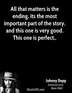 Johnny Depp  - All that matters is the ending, its the most important part of the story, and this one is very good. This one is perfect.