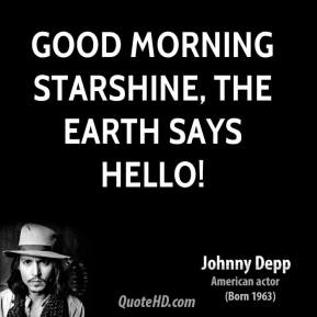 Johnny Depp  - Good morning starshine, the Earth says hello!