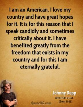 Johnny Depp  - I am an American. I love my country and have great hopes for it. It is for this reason that I speak candidly and sometimes critically about it. I have benefited greatly from the freedom that exists in my country and for this I am eternally grateful.