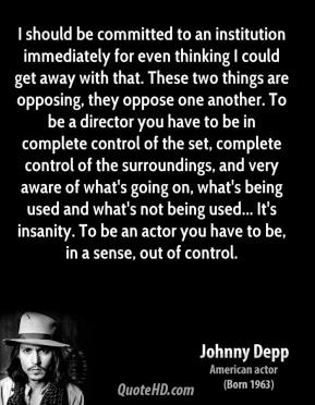 Johnny Depp  - I should be committed to an institution immediately for even thinking I could get away with that. These two things are opposing, they oppose one another. To be a director you have to be in complete control of the set, complete control of the surroundings, and very aware of what's going on, what's being used and what's not being used... It's insanity. To be an actor you have to be, in a sense, out of control.