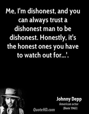 Johnny Depp  - Me, I'm dishonest, and you can always trust a dishonest man to be dishonest. Honestly, it's the honest ones you have to watch out for...'.