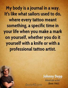 My body is a journal in a way. It's like what sailors used to do, where every tattoo meant something, a specific time in your life when you make a mark on yourself, whether you do it yourself with a knife or with a professional tattoo artist.