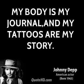 Johnny Depp  - My body is my journal,and my tattoos are my story.