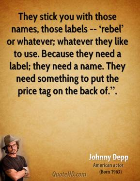 """They stick you with those names, those labels -- 'rebel' or whatever; whatever they like to use. Because they need a label; they need a name. They need something to put the price tag on the back of.""""."""